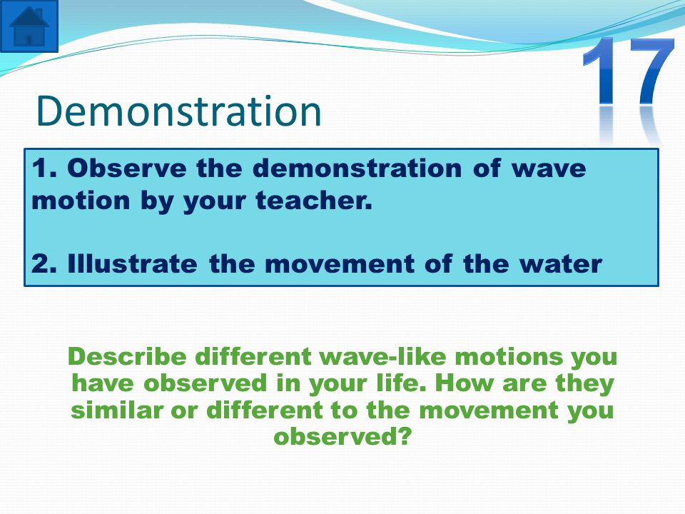 17 Demonstration. 1. Observe the demonstration of wave motion by your teacher. 2. Illustrate the movement of the water.