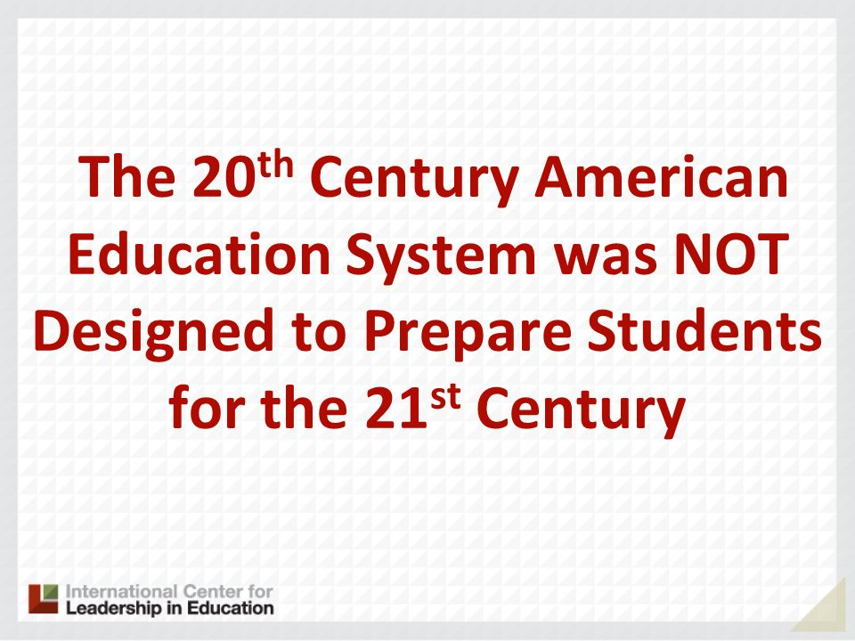 The 20th Century American Education System was NOT Designed to Prepare Students for the 21st Century