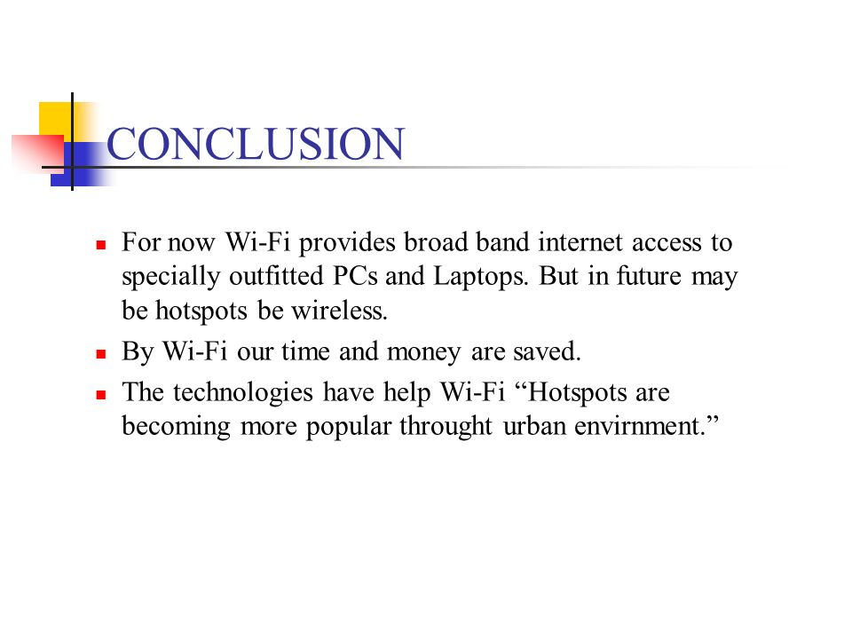 CONCLUSION For now Wi-Fi provides broad band internet access to specially outfitted PCs and Laptops. But in future may be hotspots be wireless.