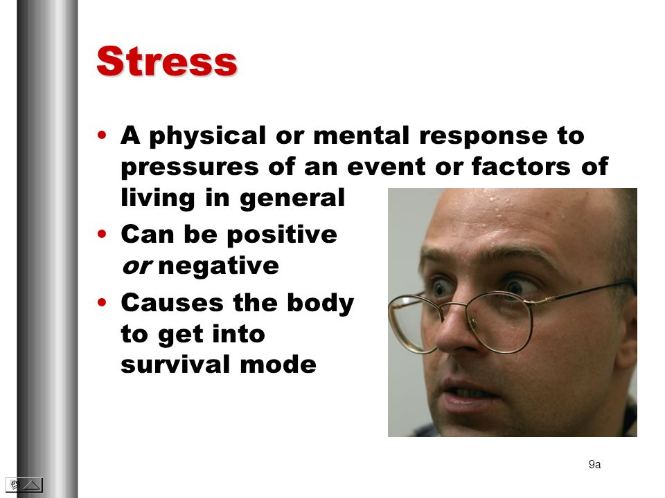 Stress A physical or mental response to pressures of an event or factors of living in general. Can be positive or negative.