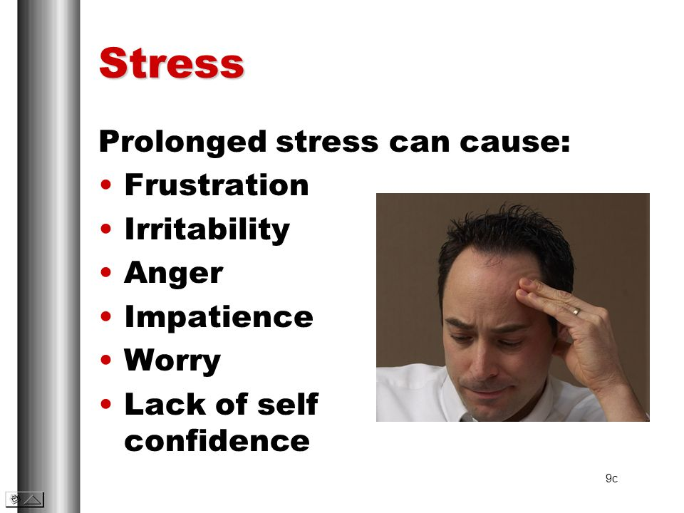 Stress Prolonged stress can cause: Frustration Irritability Anger
