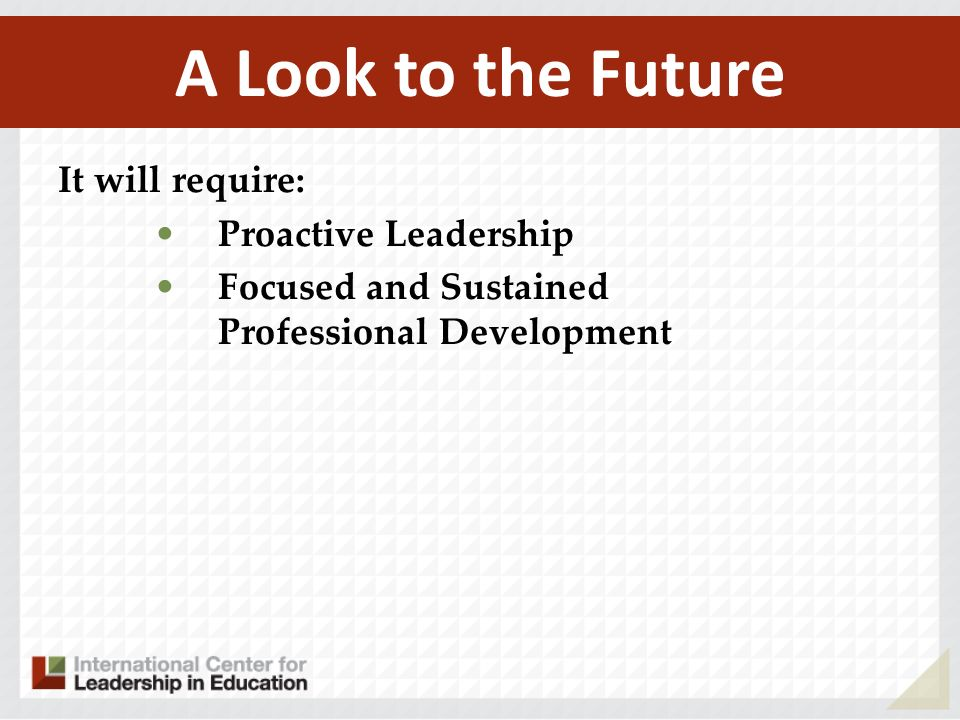 A Look to the Future It will require: Proactive Leadership