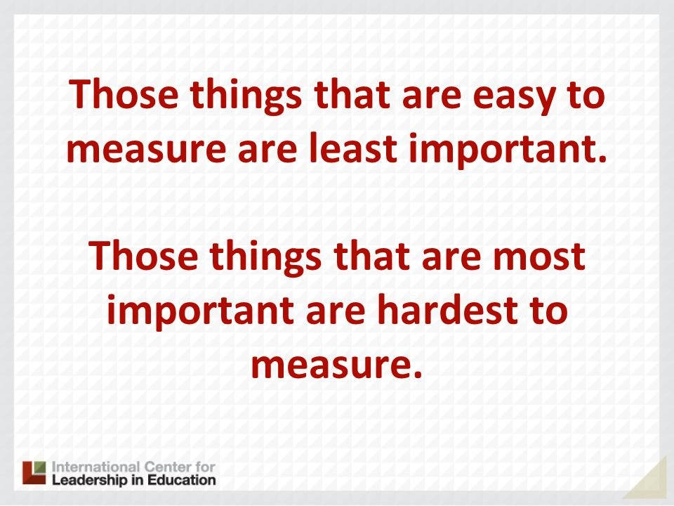 Those things that are easy to measure are least important