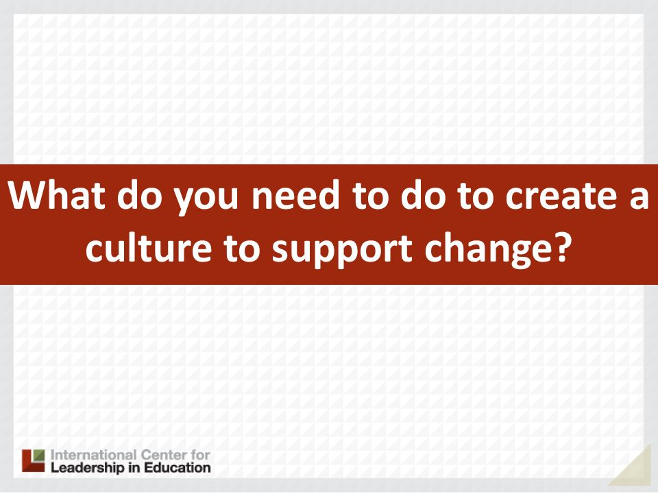 What do you need to do to create a culture to support change
