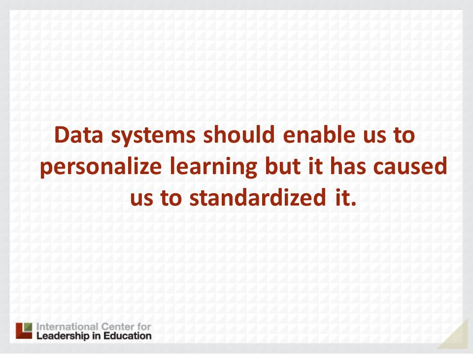 Data systems should enable us to personalize learning but it has caused us to standardized it.