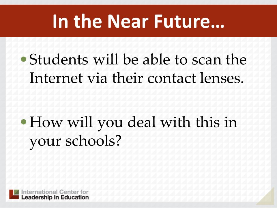In the Near Future… Students will be able to scan the Internet via their contact lenses.