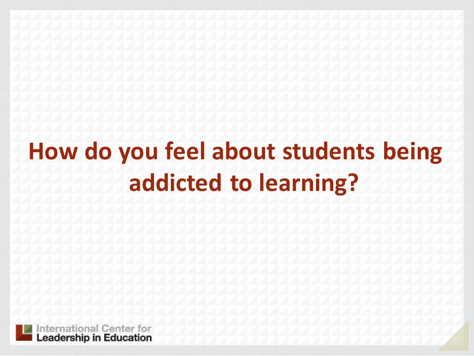 How do you feel about students being addicted to learning