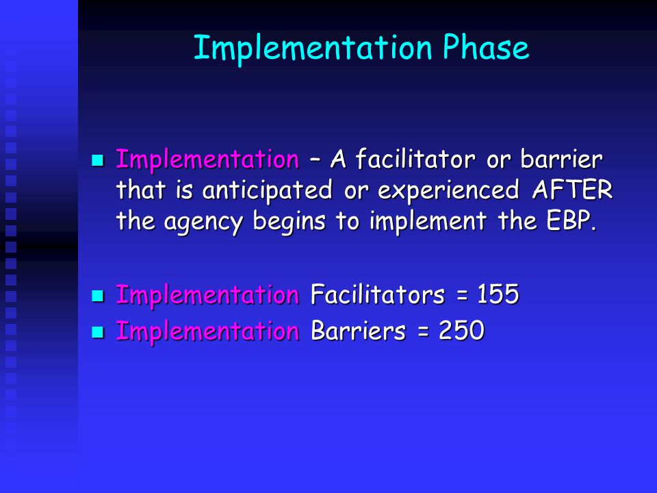 Implementation Phase Implementation – A facilitator or barrier that is anticipated or experienced AFTER the agency begins to implement the EBP.