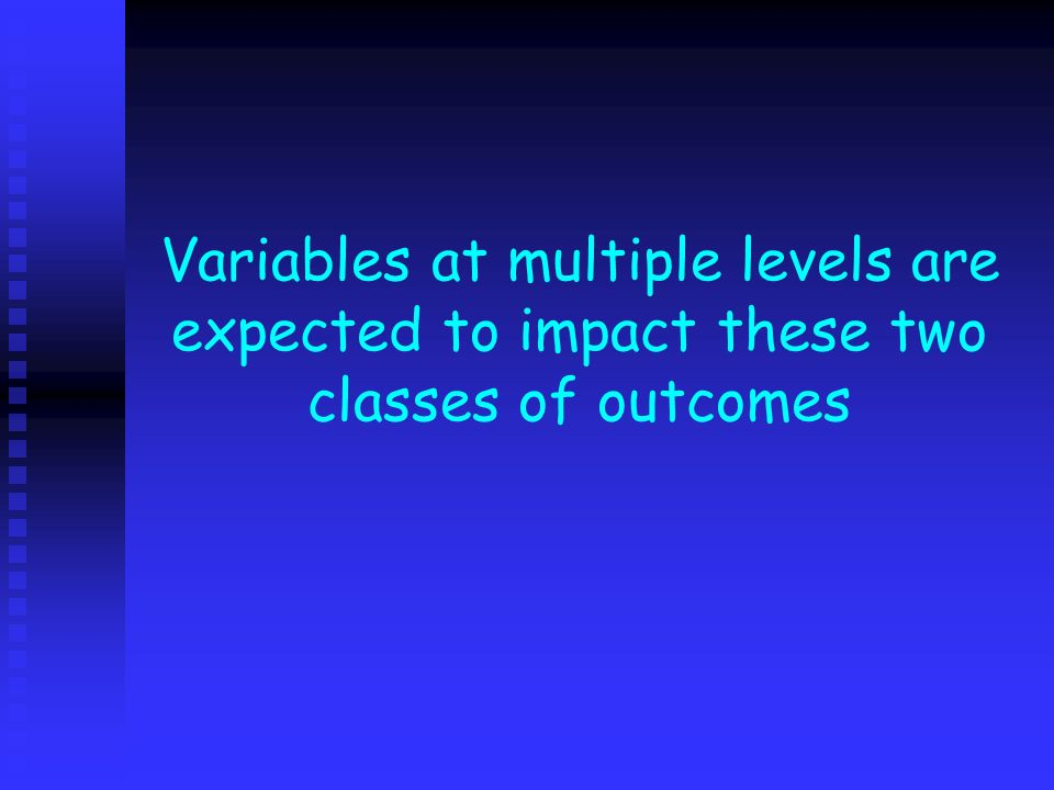 Variables at multiple levels are expected to impact these two classes of outcomes