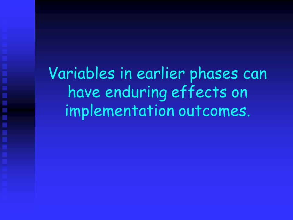 Variables in earlier phases can have enduring effects on implementation outcomes.