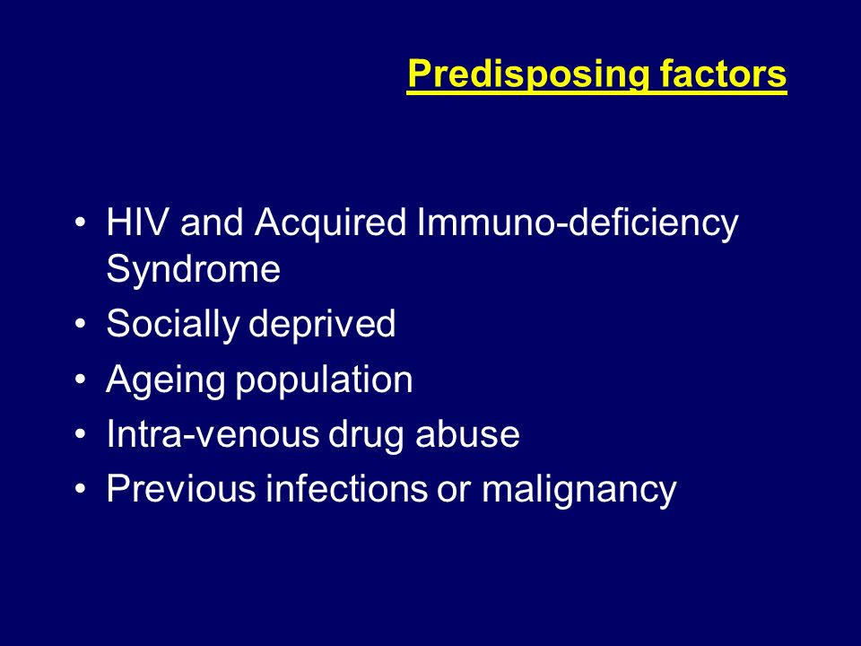 Predisposing factors HIV and Acquired Immuno-deficiency Syndrome. Socially deprived. Ageing population.