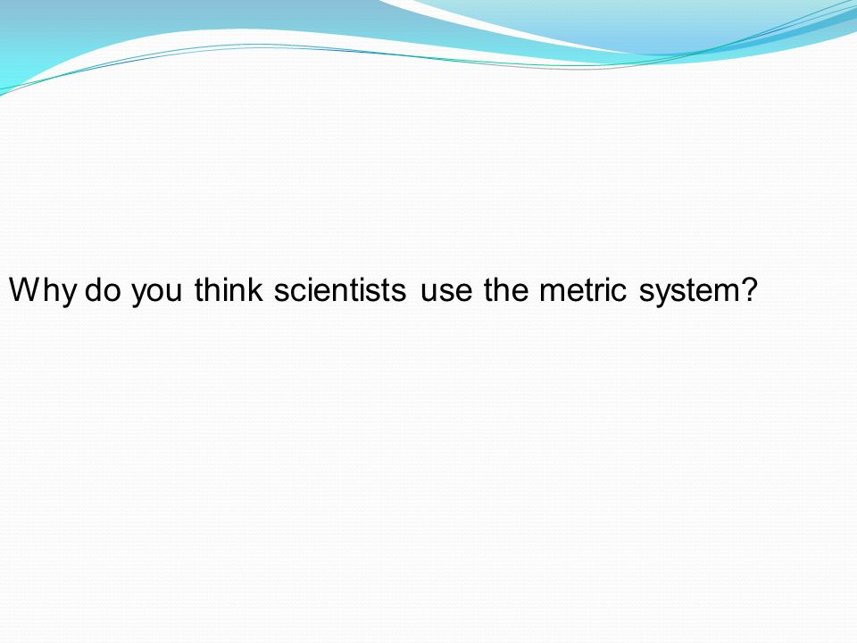 Why do you think scientists use the metric system