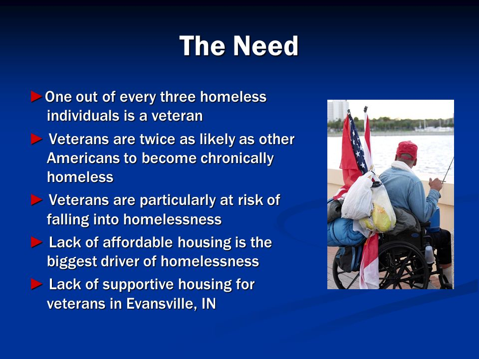 The Need ►One out of every three homeless individuals is a veteran