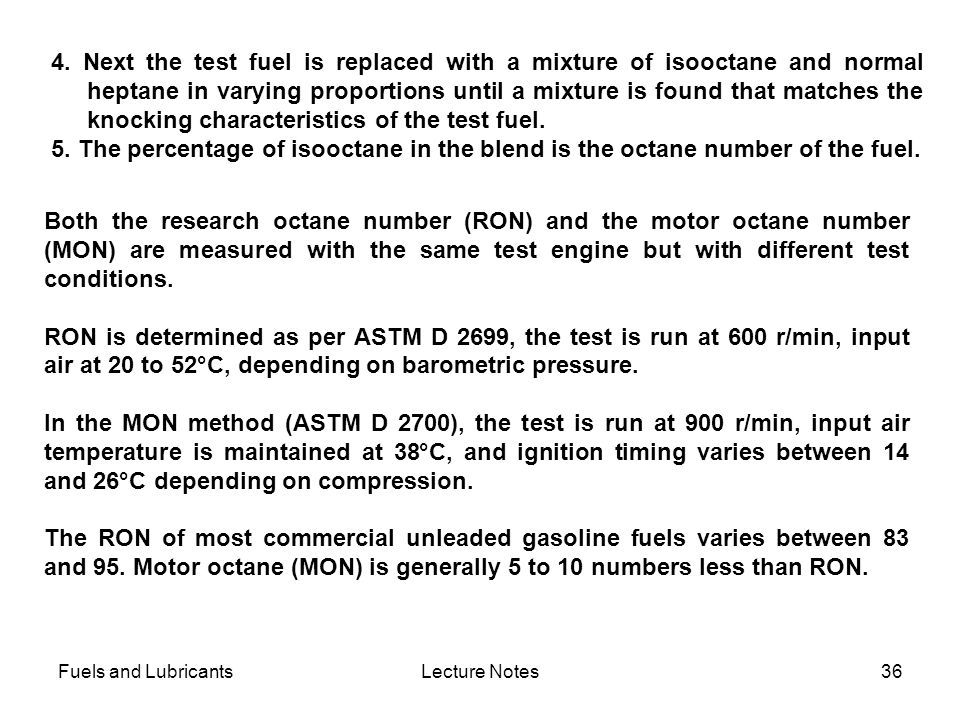 4. Next the test fuel is replaced with a mixture of isooctane and normal heptane in varying proportions until a mixture is found that matches the knocking characteristics of the test fuel.