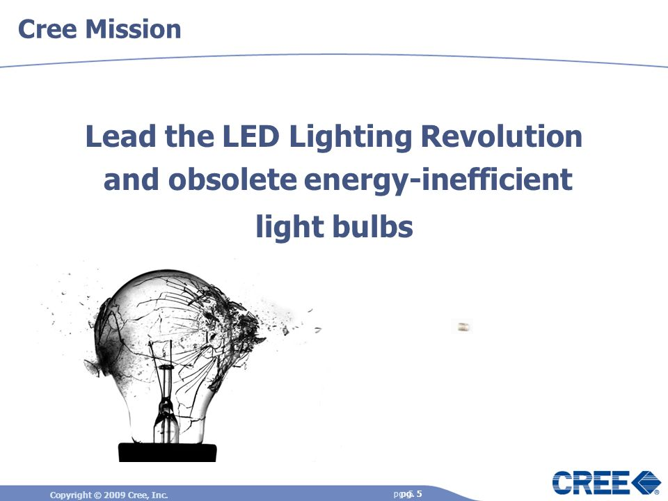 Cree Mission Lead the LED Lighting Revolution and obsolete energy-inefficient light bulbs pg. 5