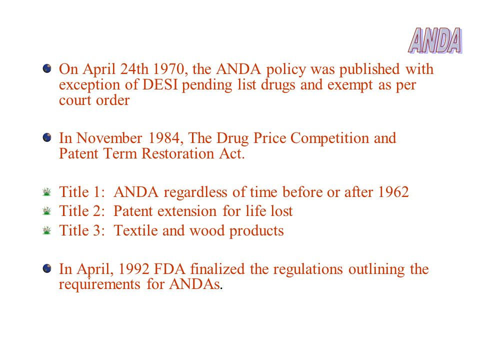 ANDA On April 24th 1970, the ANDA policy was published with exception of DESI pending list drugs and exempt as per court order.
