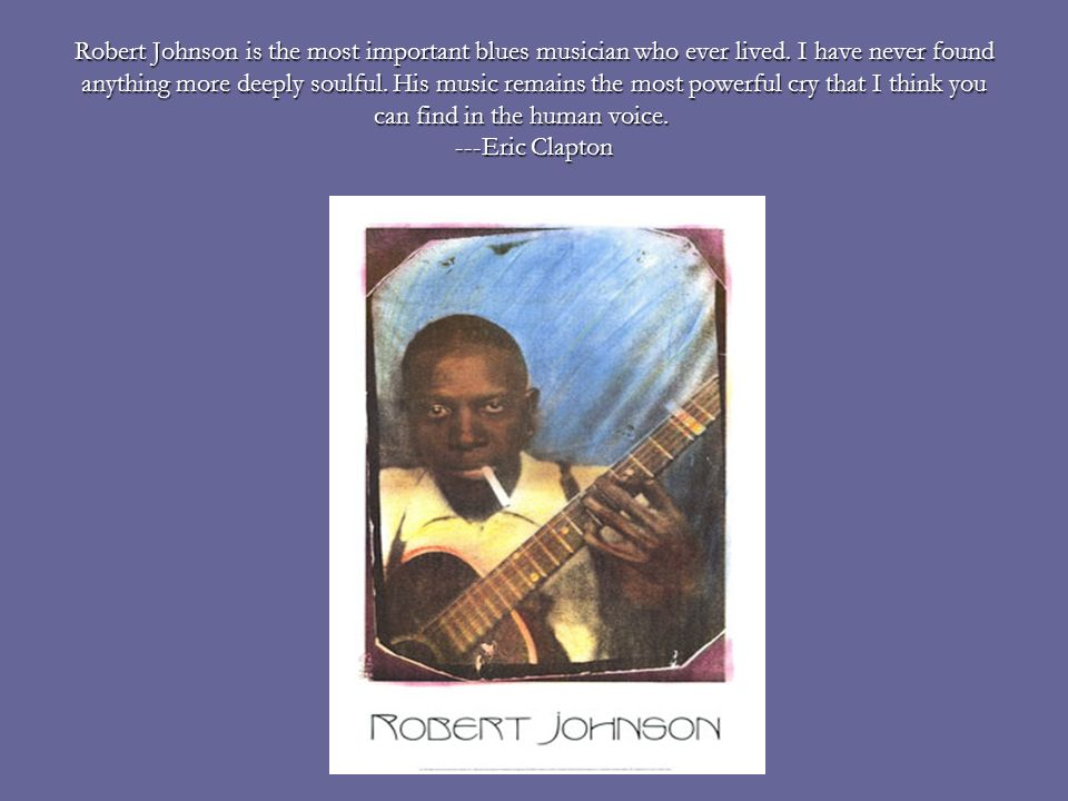 Robert Johnson is the most important blues musician who ever lived
