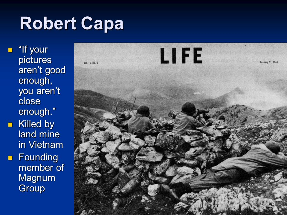 Robert Capa If your pictures aren't good enough, you aren't close enough. Killed by land mine in Vietnam.