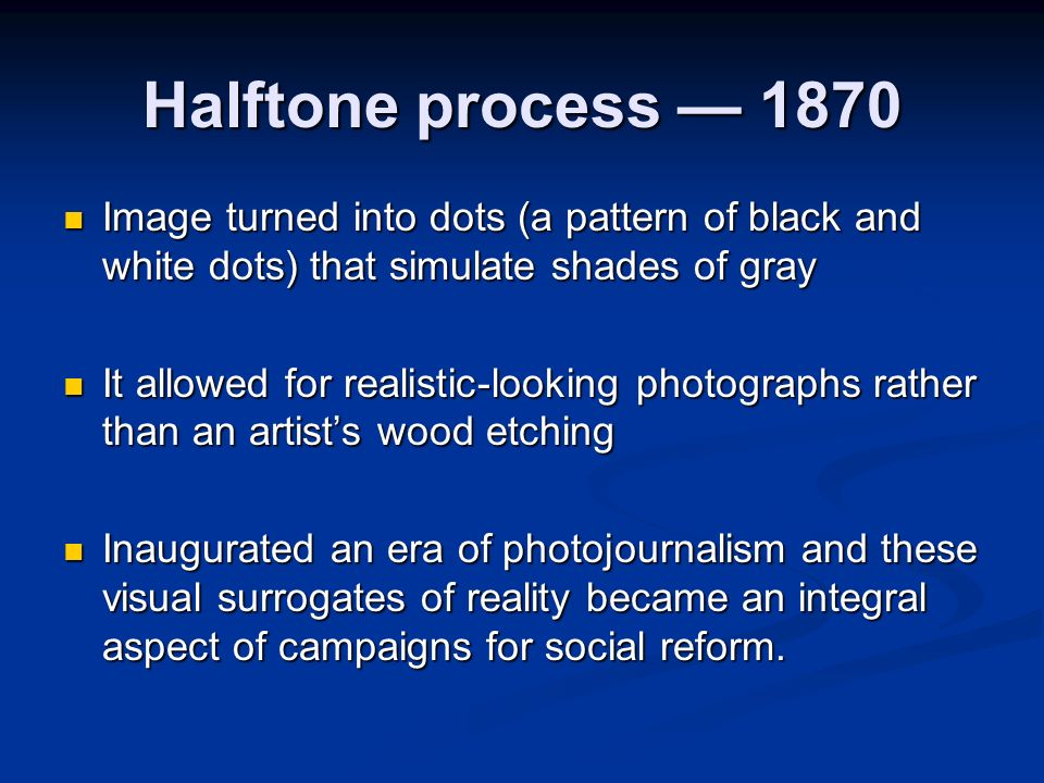 Halftone process — 1870 Image turned into dots (a pattern of black and white dots) that simulate shades of gray.