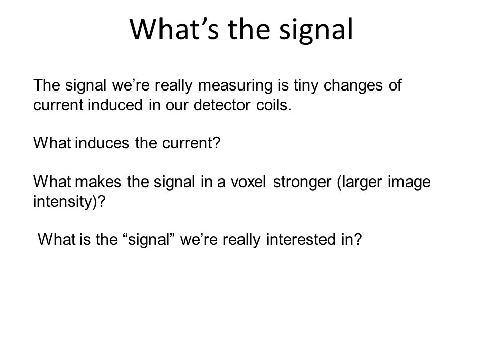 What's the signal The signal we're really measuring is tiny changes of current induced in our detector coils.