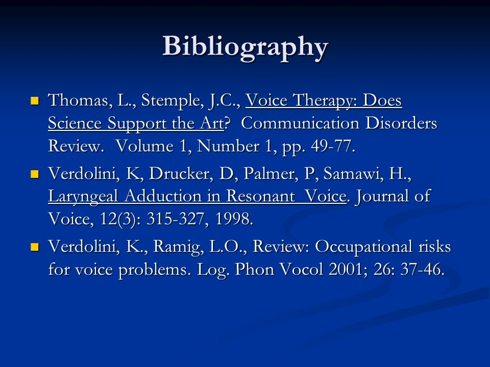 Bibliography Thomas, L., Stemple, J.C., Voice Therapy: Does Science Support the Art Communication Disorders Review. Volume 1, Number 1, pp. 49-77.