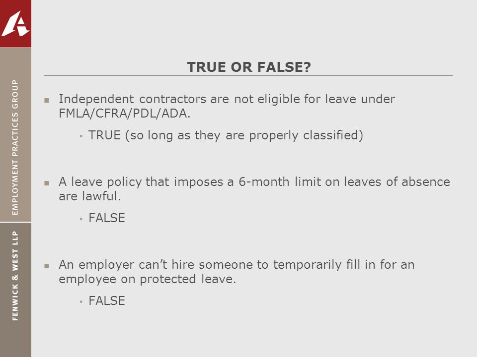 TRUE OR FALSE Independent contractors are not eligible for leave under FMLA/CFRA/PDL/ADA. TRUE (so long as they are properly classified)