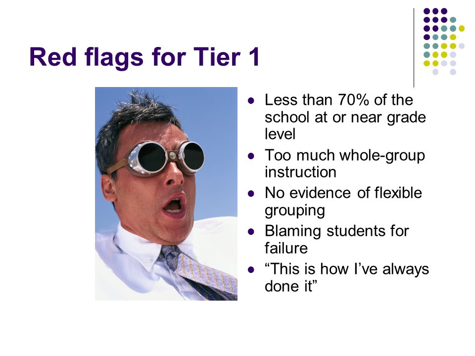 Red flags for Tier 1 Less than 70% of the school at or near grade level. Too much whole-group instruction.