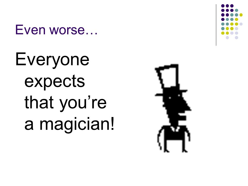 Everyone expects that you're a magician!