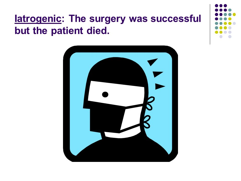 Iatrogenic: The surgery was successful but the patient died.