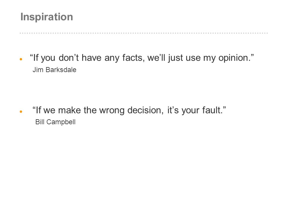 Inspiration If you don't have any facts, we'll just use my opinion. Jim Barksdale.