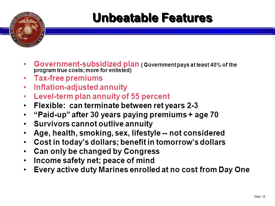 Unbeatable Features Government-subsidized plan ( Government pays at least 40% of the program true costs; more for enlisted)