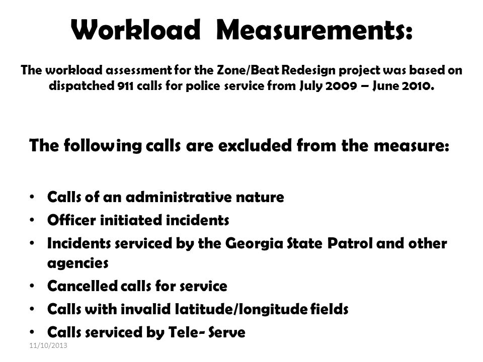 Workload Measurements: The workload assessment for the Zone/Beat Redesign project was based on dispatched 911 calls for police service from July 2009 – June 2010.