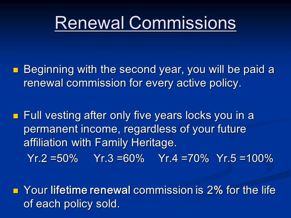 Renewal Commissions Beginning with the second year, you will be paid a renewal commission for every active policy.