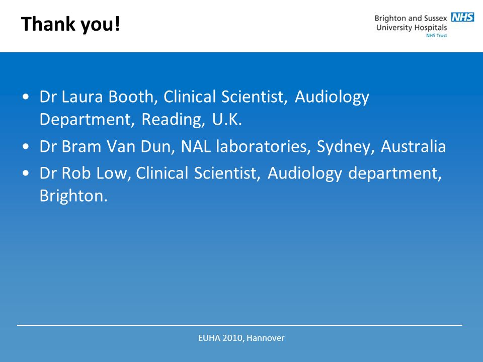 Thank you! Dr Laura Booth, Clinical Scientist, Audiology Department, Reading, U.K. Dr Bram Van Dun, NAL laboratories, Sydney, Australia.