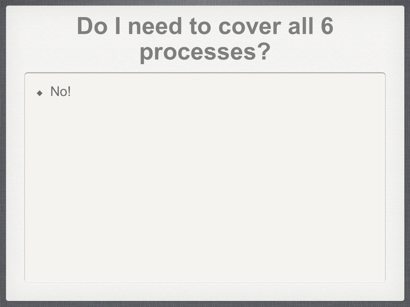 Do I need to cover all 6 processes