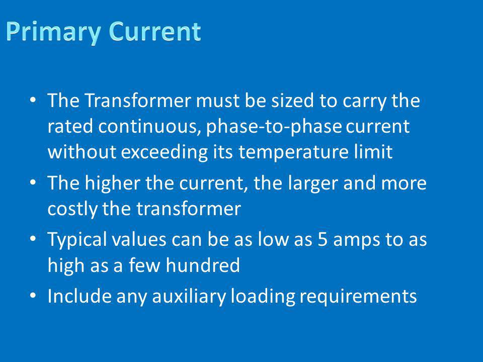 Primary Current The Transformer must be sized to carry the rated continuous, phase-to-phase current without exceeding its temperature limit.