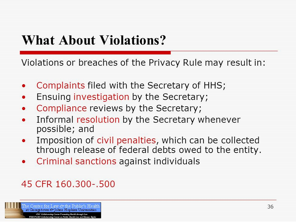 What About Violations Violations or breaches of the Privacy Rule may result in: Complaints filed with the Secretary of HHS;