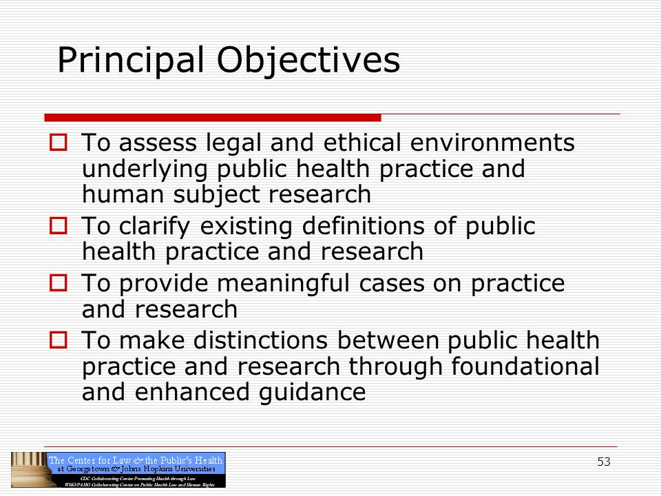 Principal Objectives To assess legal and ethical environments underlying public health practice and human subject research.