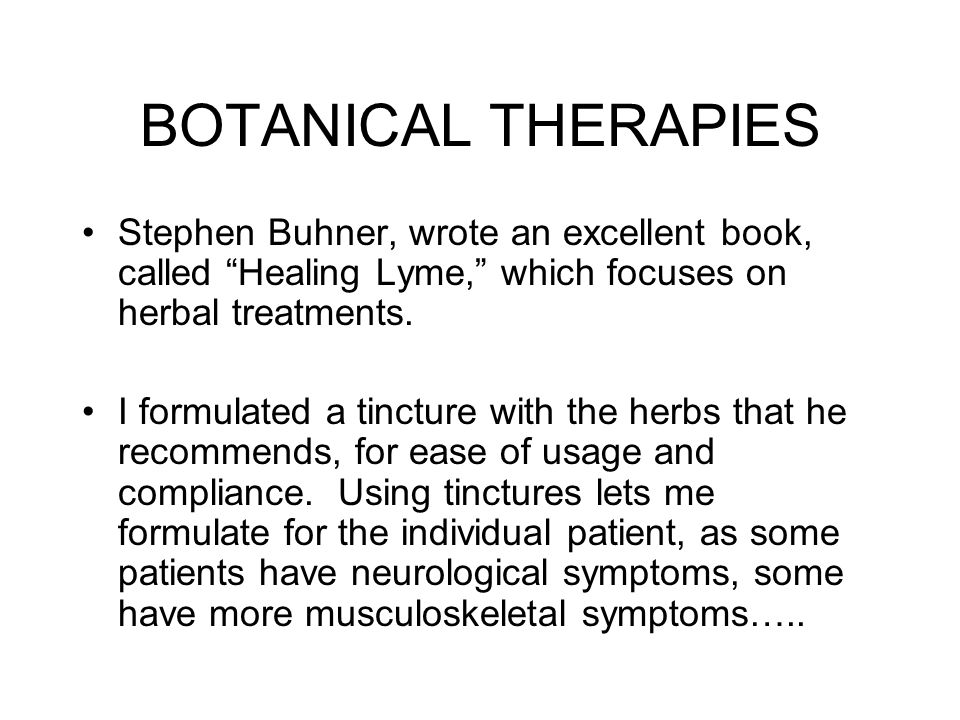 BOTANICAL THERAPIES Stephen Buhner, wrote an excellent book, called Healing Lyme, which focuses on herbal treatments.