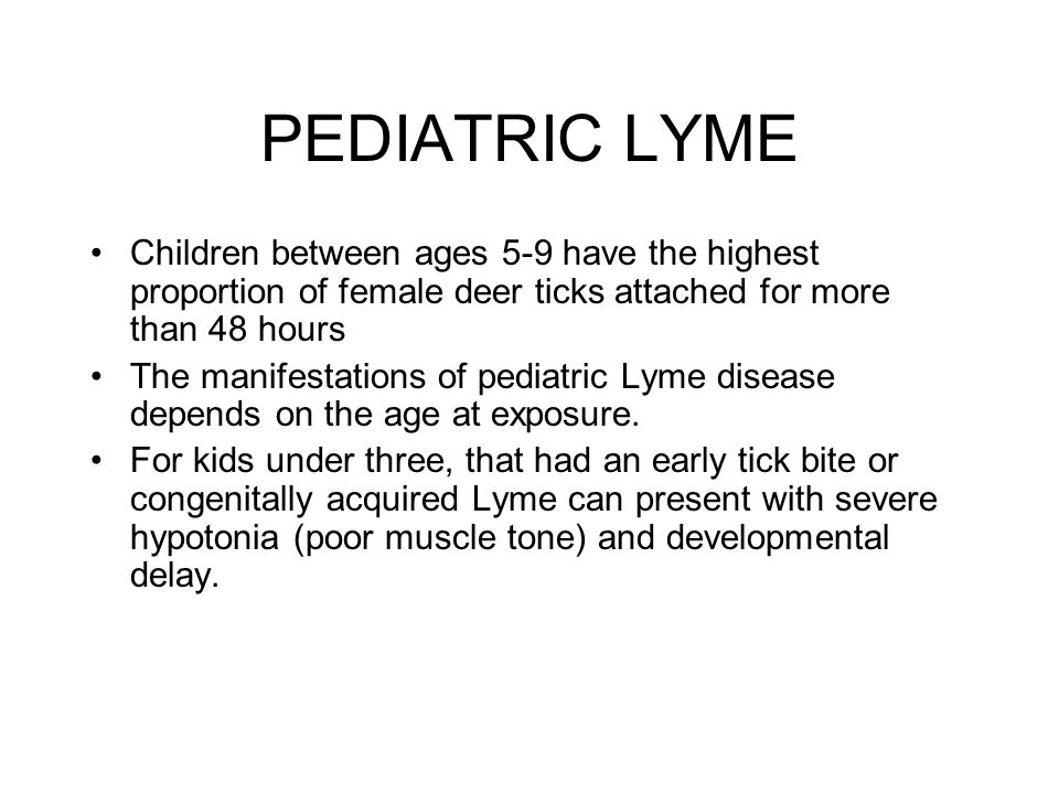 PEDIATRIC LYME Children between ages 5-9 have the highest proportion of female deer ticks attached for more than 48 hours.