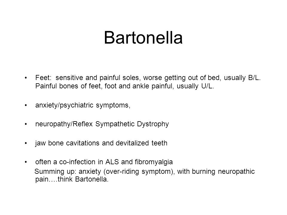 Bartonella Feet: sensitive and painful soles, worse getting out of bed, usually B/L. Painful bones of feet, foot and ankle painful, usually U/L.