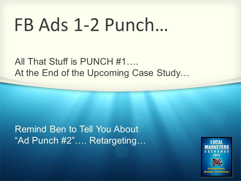 FB Ads 1-2 Punch… All That Stuff is PUNCH #1…. At the End of the Upcoming Case Study… Remind Ben to Tell You About.