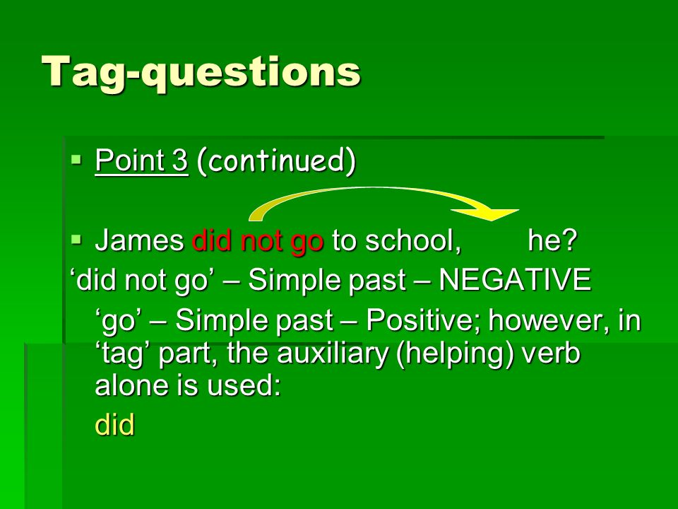 Tag-questions Point 3 (continued) James did not go to school, he
