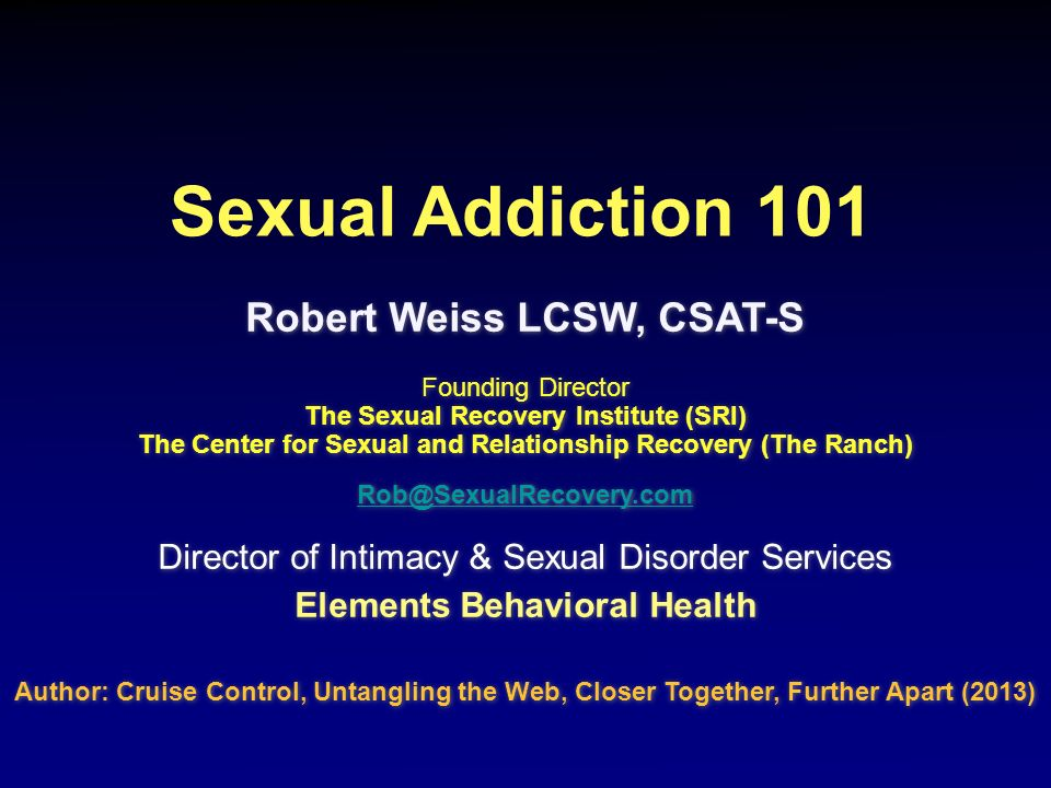 Sexual Addiction 101 Robert Weiss LCSW, CSAT-S