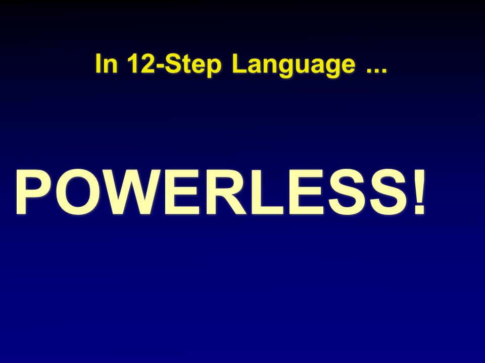 In 12-Step Language ... POWERLESS!