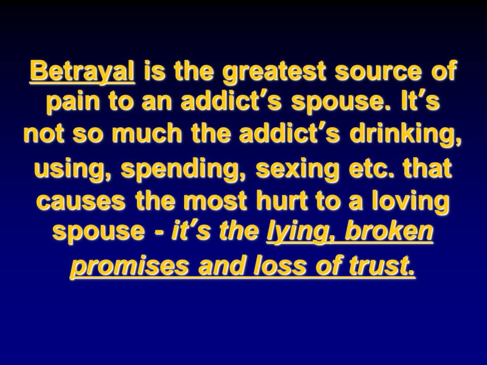 Betrayal is the greatest source of pain to an addict's spouse