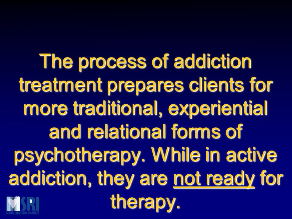 The process of addiction treatment prepares clients for more traditional, experiential and relational forms of psychotherapy.