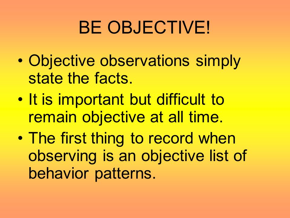 BE OBJECTIVE! Objective observations simply state the facts.