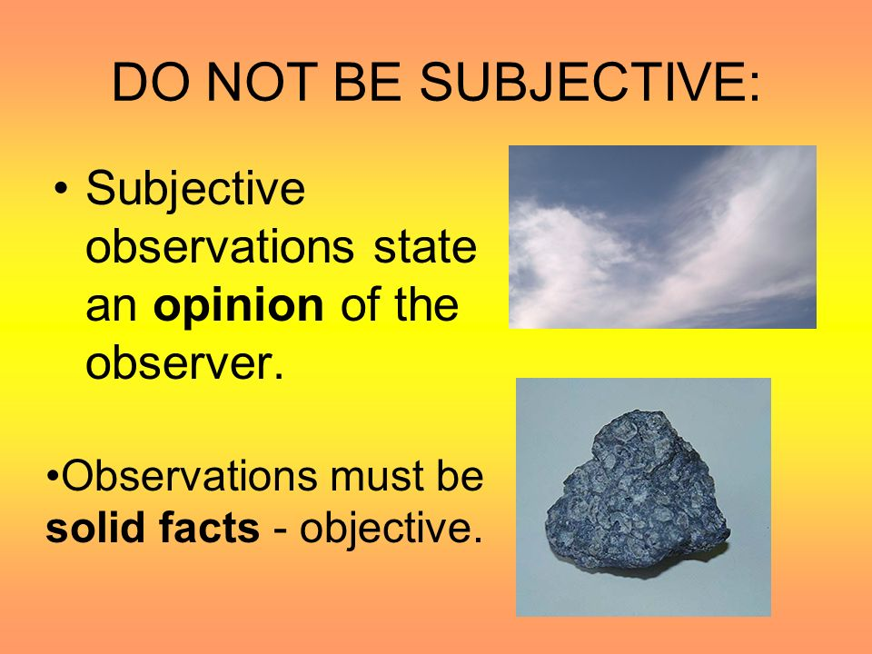 DO NOT BE SUBJECTIVE: Subjective observations state an opinion of the observer.