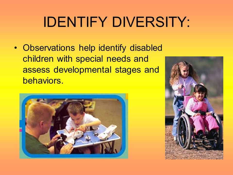 IDENTIFY DIVERSITY: Observations help identify disabled children with special needs and assess developmental stages and behaviors.